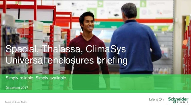Spacial, Thalassa, ClimaSys Universal enclosures briefing Property of Schneider Electric Simply reliable. Simply available...