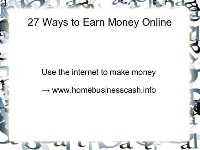 27 Ways to Earn Money Online  Use the internet to make money → www.homebusinesscash.info