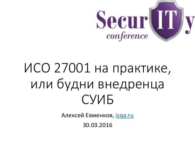 ИСО 27001 на практике, или будни внедренца СУИБ Алексей Евменков, isqa.ru 30.03.2016