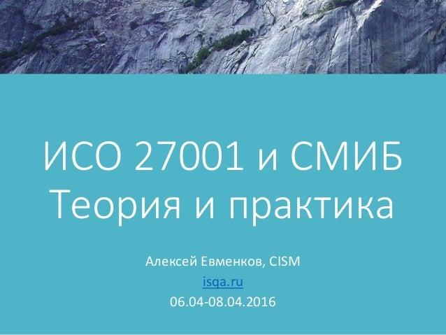 ИСО 27001 и СМИБ Теория и практика Алексей Евменков, CISM isqa.ru 06.04-08.04.2016