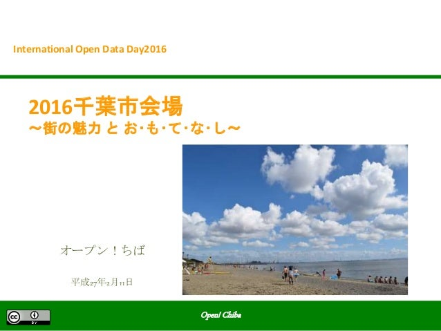 Open! Chiba 2016千葉市会場 ~街の魅力 と お・も・て・な・し~ International Open Data Day2016 平成27年2月11日 オープン!ちば