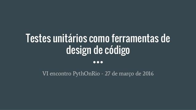 Testes unitários como ferramentas de design de código VI encontro PythOnRio - 27 de março de 2016