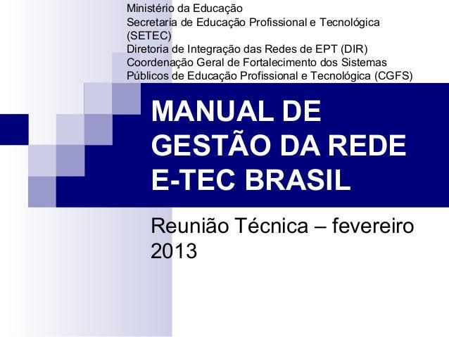 MANUAL DE GESTÃO DA REDE E-TEC BRASIL Reunião Técnica – fevereiro 2013 Ministério da Educação Secretaria de Educação Profi...