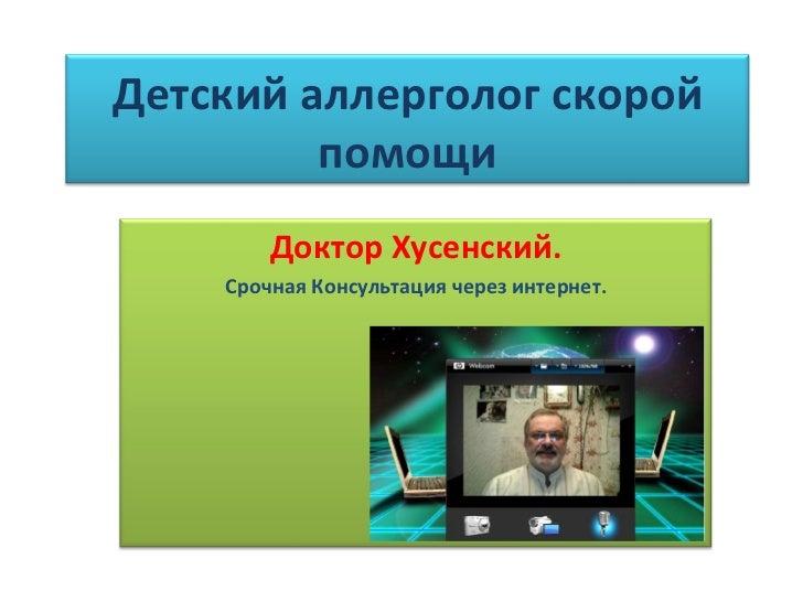 Детский аллерголог скорой помощи Доктор Хусенский. Срочная Консультация через интернет.