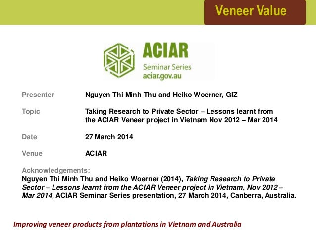 Veneer Value Improving veneer products from plantations in Vietnam and Australia Presenter Nguyen Thi Minh Thu and Heiko W...