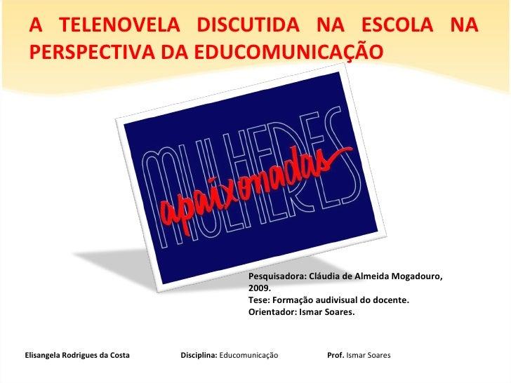 A TELENOVELA DISCUTIDA NA ESCOLA NA PERSPECTIVA DA EDUCOMUNICAÇÃO  Elisangela Rodrigues da Costa  Disciplina:  Educomunica...