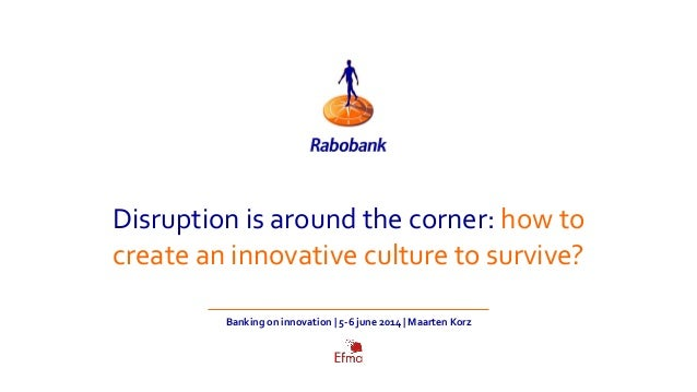 Disruption is around the corner: how to create an innovative culture to survive? Banking on innovation | 5-6 june 2014 | M...