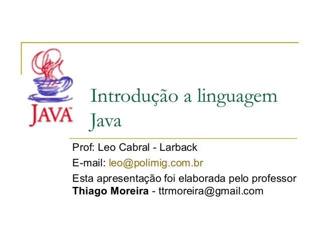 Introdução a linguagem Java Prof: Leo Cabral - Larback E-mail: leo@polimig.com.br Esta apresentação foi elaborada pelo pro...