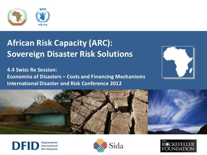African Risk Capacity (ARC):Sovereign Disaster Risk Solutions4.4 Swiss Re Session:Economics of Disasters – Costs and Finan...