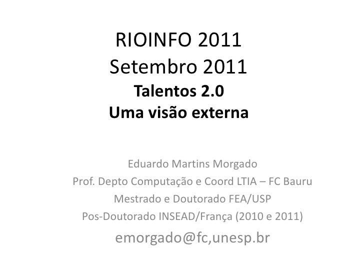 RIOINFO 2011Setembro 2011Talentos 2.0Uma visão externa<br />Eduardo Martins Morgado <br />Prof. Depto Computação e Coord L...