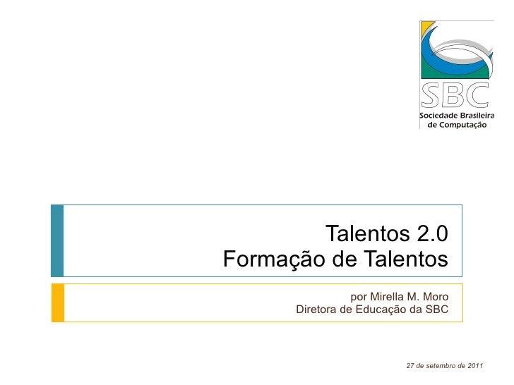 Talentos 2.0 Formação de Talentos por Mirella M. Moro Diretora de Educação da SBC 27 de setembro de 2011