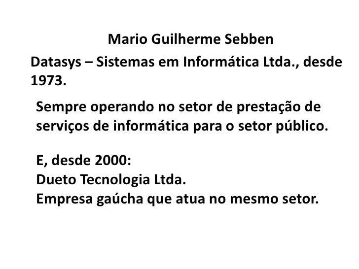 Mario Guilherme Sebben<br />Datasys – Sistemas em Informática Ltda., desde 1973.<br />Sempre operando no setor de prestaçã...