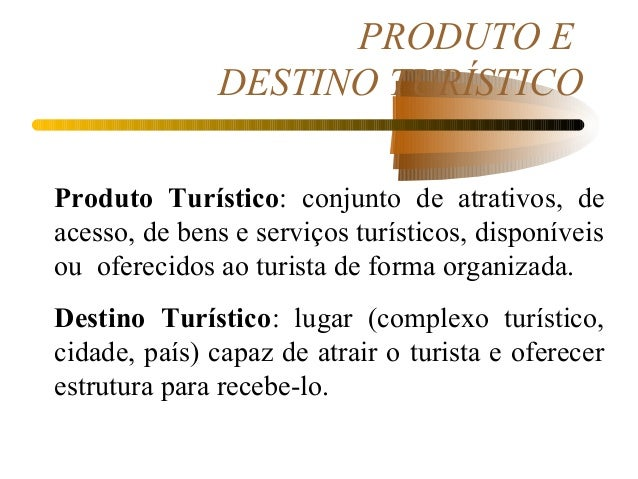 PRODUTO E DESTINO TURÍSTICO Produto Turístico: conjunto de atrativos, de acesso, de bens e serviços turísticos, disponívei...