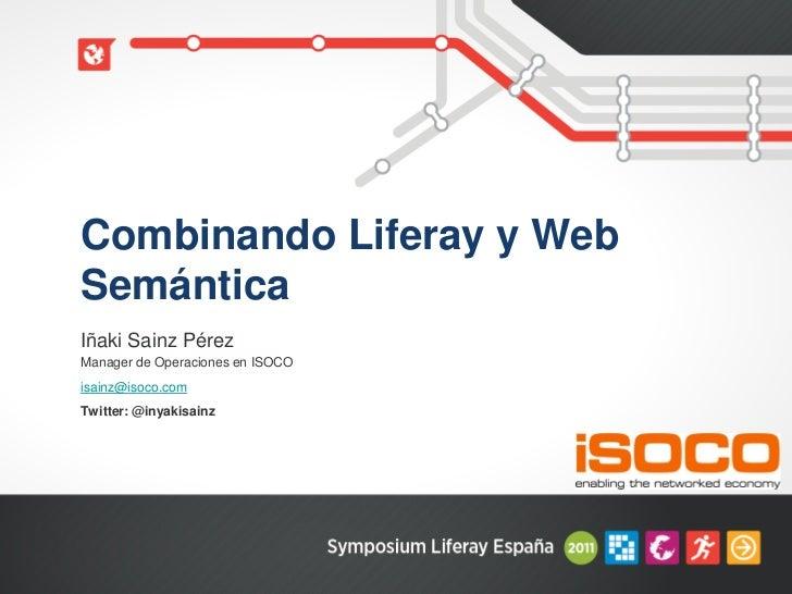 Combinando Liferay y WebSemánticaIñaki Sainz PérezManager de Operaciones en ISOCOisainz@isoco.comTwitter: @inyakisainz