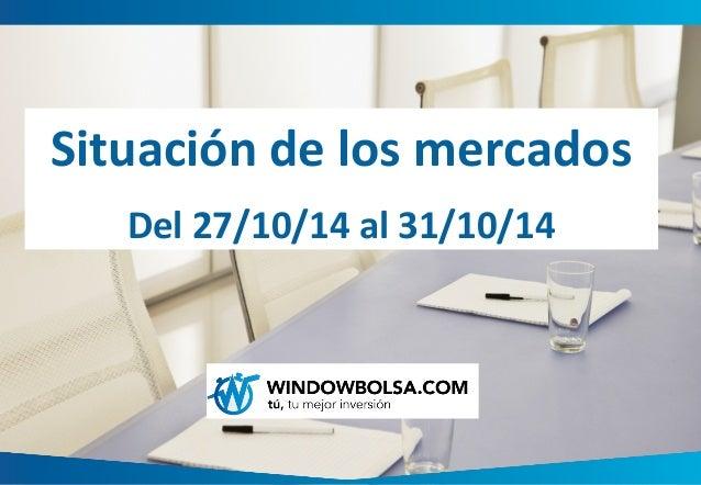 Situación de los mercados  Del 27/10/14 al 31/10/14