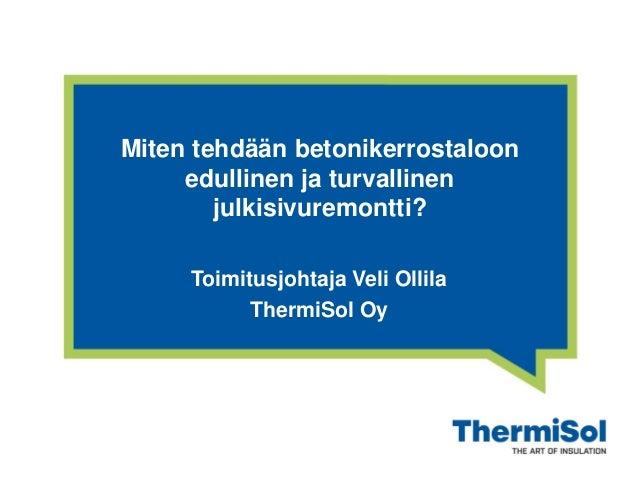 Miten tehdään betonikerrostaloon edullinen ja turvallinen julkisivuremontti? Toimitusjohtaja Veli Ollila ThermiSol Oy