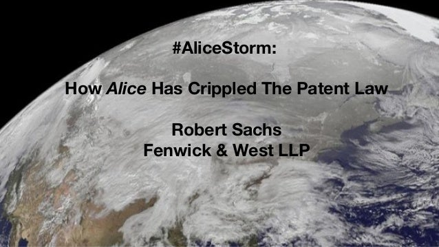 Fenwick & West LLP #AliceStorm: How Alice Has Crippled The Patent Law Robert Sachs Fenwick & West LLP
