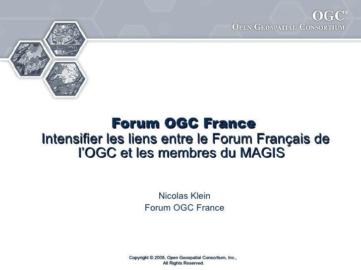 Forum français de l'OGC Intensifier les liens entre le Forum Français de l'OGC et les membres du MAGIS   Nicolas Klein For...