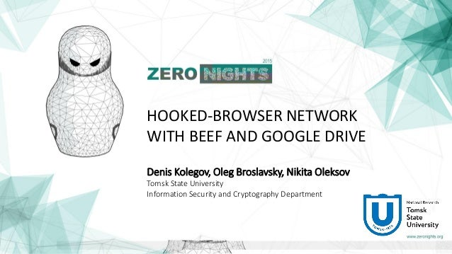 HOOKED-BROWSER NETWORK WITH BEEF AND GOOGLE DRIVE Denis Kolegov, Oleg Broslavsky, Nikita Oleksov Tomsk State University In...