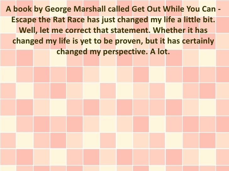 A book by George Marshall called Get Out While You Can - Escape the Rat Race has just changed my life a little bit.    Wel...