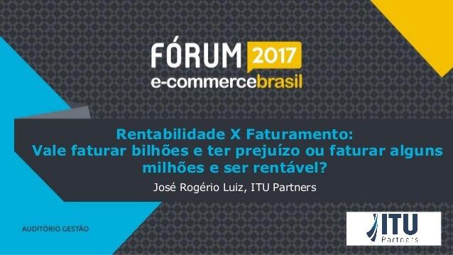 Rentabilidade X Faturamento: Vale faturar bilhões e ter prejuízo ou faturar alguns milhões e ser rentável? José Rogério Lu...