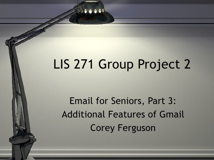 LIS 271 Group Project 2 Email for Seniors, Part 3: Additional Features of Gmail Corey Ferguson