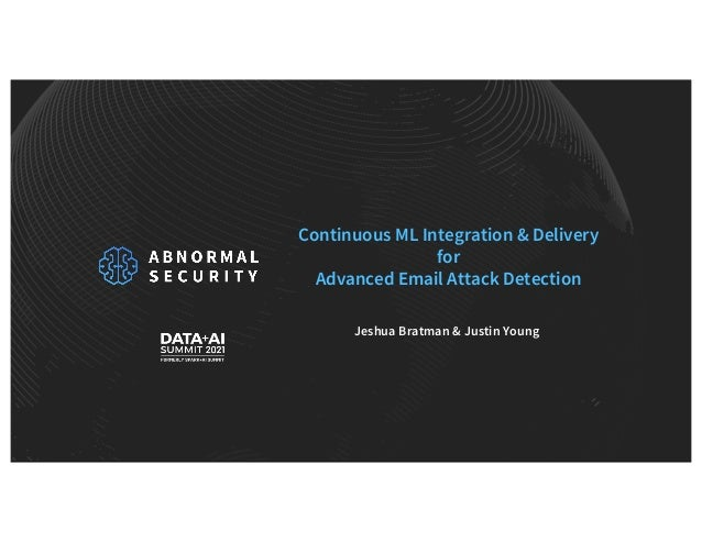 Continuous ML Integration & Delivery for Advanced Email Attack Detection Jeshua Bratman & Justin Young