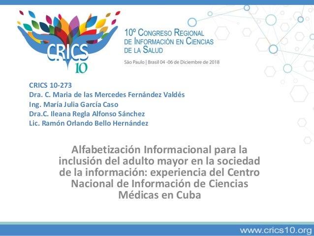 CRICS 10-273 Dra. C. Maria de las Mercedes Fernández Valdés Ing. María Julia García Caso Dra.C. Ileana Regla Alfonso Sánch...