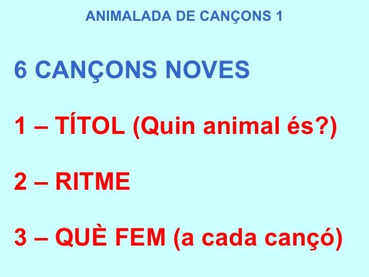 6 CANÇONS NOVES 1 – TÍTOL (Quin animal és?) 2 – RITME  3 – QUÈ FEM (a cada cançó) ANIMALADA DE CANÇONS 1