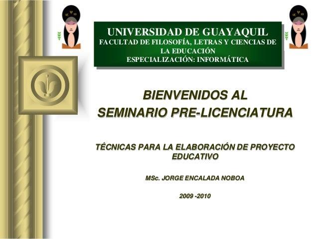 BIENVENIDOS AL SEMINARIO PRE-LICENCIATURA TÉCNICAS PARA LA ELABORACIÓN DE PROYECTO EDUCATIVO MSc. JORGE ENCALADA NOBOA 200...