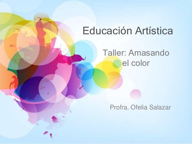 Educación Artística Taller: Amasando el color Profra. Ofelia Salazar