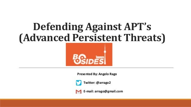 Defending Against APT's (Advanced Persistent Threats) Presented By: Angelo Rago Twitter: @arrago2 E-mail: arrago@gmail.com