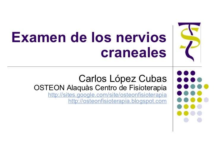 Examen de los nervios craneales Carlos López Cubas OSTEON Alaquàs Centro de Fisioterapia http://sites.google.com/site/oste...