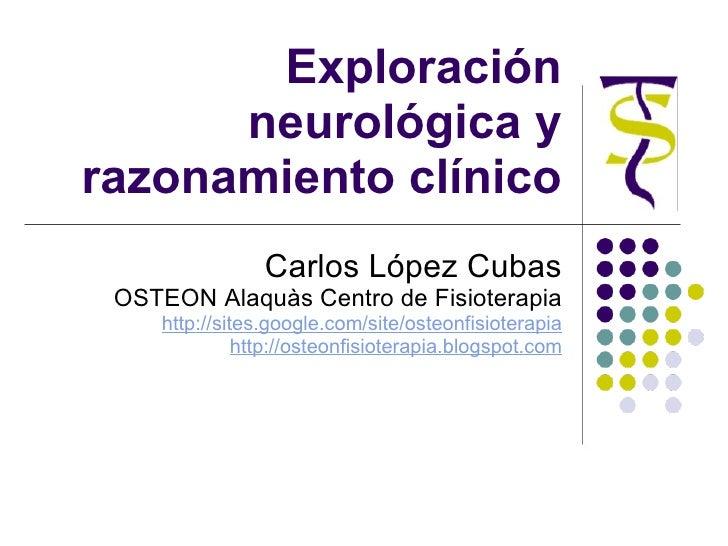 Exploración neurológica y razonamiento clínico Carlos López Cubas OSTEON Alaquàs Centro de Fisioterapia http://sites.googl...