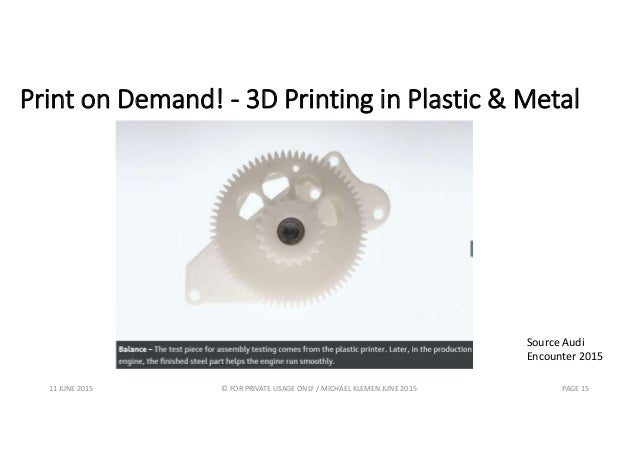 Print on Demand! - 3D Printing in Plastic & Metal 11 JUNE 2015 © FOR PRIVATE USAGE ONLY / MICHAEL KLEMEN JUNE 2015 PAGE 15...