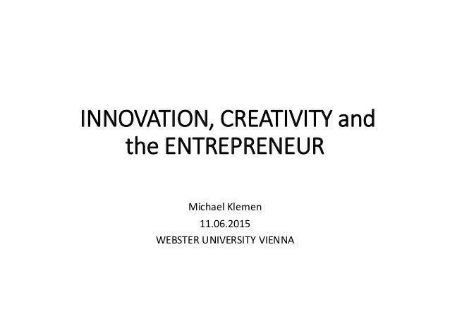 INNOVATION, CREATIVITY and the ENTREPRENEUR Michael Klemen 11.06.2015 WEBSTER UNIVERSITY VIENNA
