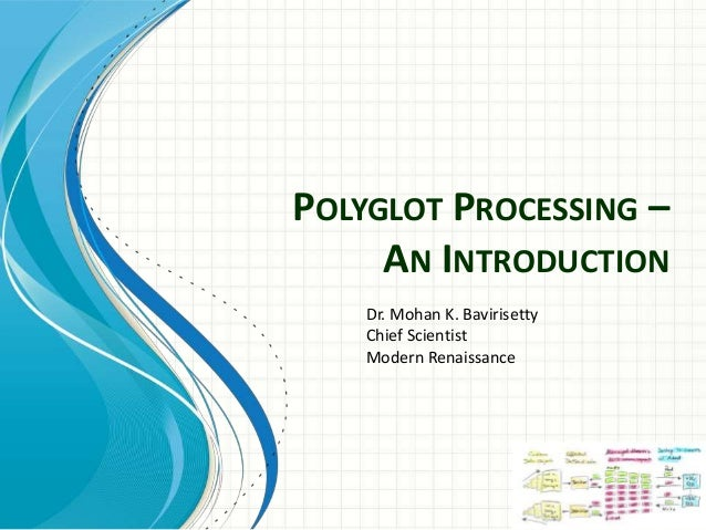 POLYGLOT PROCESSING – AN INTRODUCTION Dr. Mohan K. Bavirisetty Chief Scientist Modern Renaissance