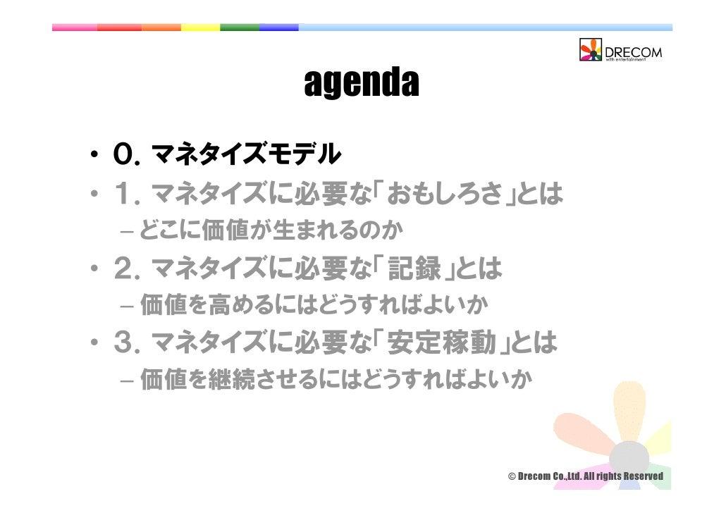 agenda • 0.マネタイズモデル • 1.マネタイズに必要な「おもしろさ」とは  – どこに価値が生まれるのか • 2.マネタイズに必要な「記録」とは  – 価値を高めるにはどうすればよいか • 3.マネタイズに必要な「安定稼動」とは  ...