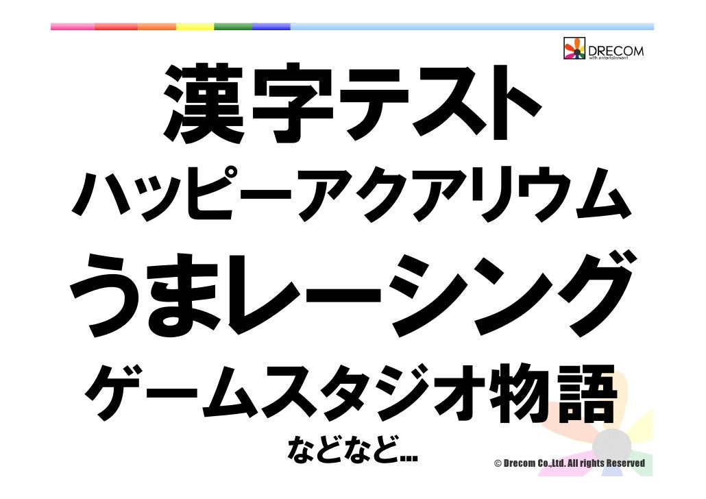 漢字テスト ハッピーアクアリウム うまレーシング ゲームスタジオ物語            © Drecom Co.,Ltd. All rights Reserved    などなど…