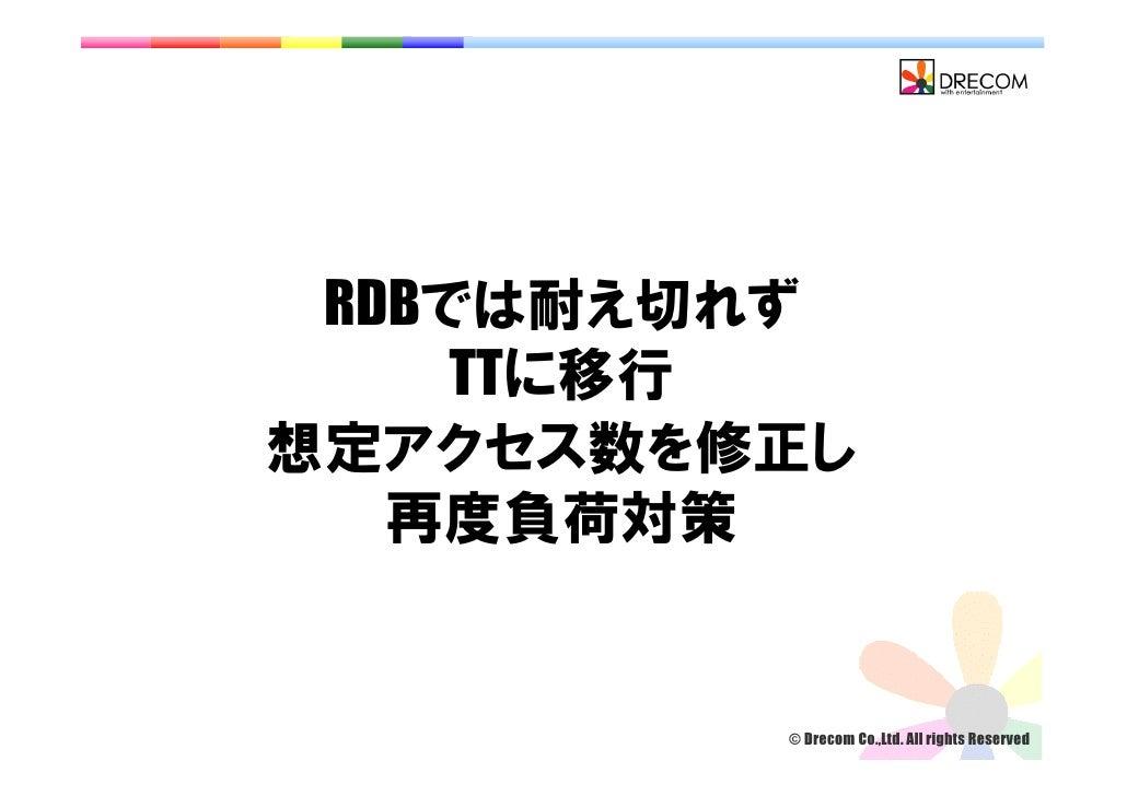 RDBでは耐え切れず      TTに移行 想定アクセス数を修正し    再度負荷対策            © Drecom Co.,Ltd. All rights Reserved