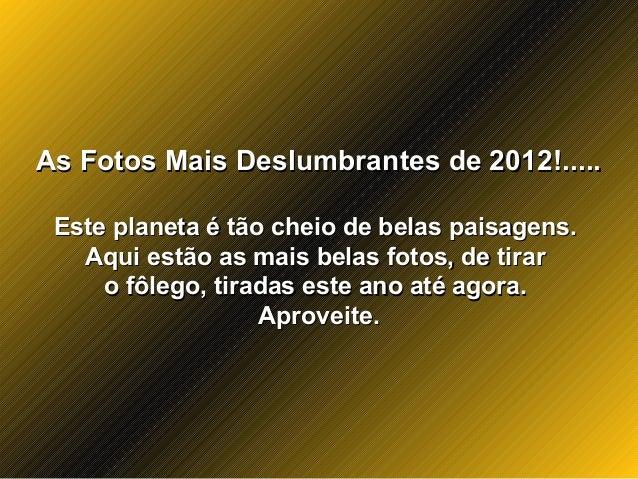 As Fotos Mais Deslumbrantes de 2012!.....As Fotos Mais Deslumbrantes de 2012!.....Este planeta é tão cheio de belas paisag...