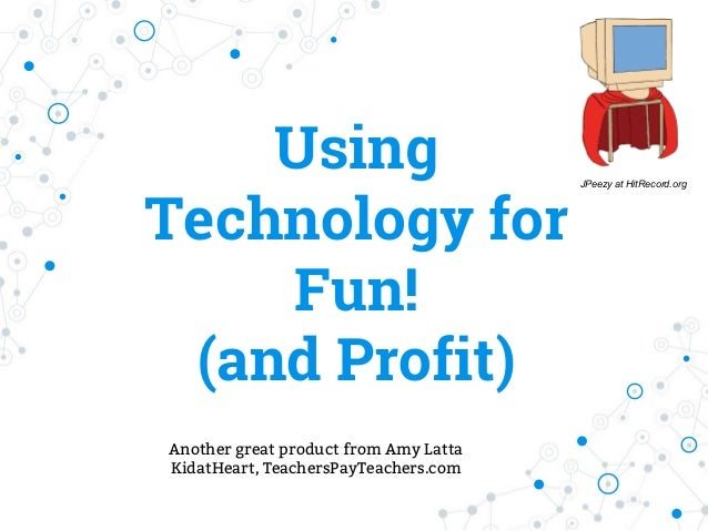 Using Technology for Fun! (and Profit) JPeezy at HitRecord.org Another great product from Amy Latta KidatHeart, TeachersPa...