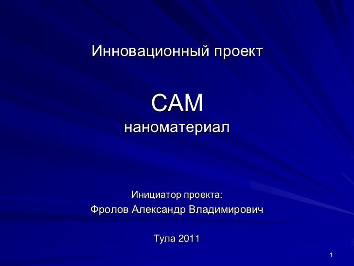 Инновационный проект          САM     наноматериал      Инициатор проекта:Фролов Александр Владимирович          Тула 2011...
