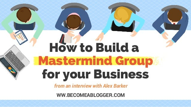How to Build a Mastermind Group for your Business from an interview with Alex Barker WW.BECOMEABLOGGER.COM