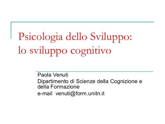 Psicologia dello Sviluppo: lo sviluppo cognitivo Paola Venuti Dipartimento di Scienze della Cognizione e della Formazione ...