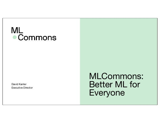 MLCommons: Better ML for Everyone David Kanter Executive Director