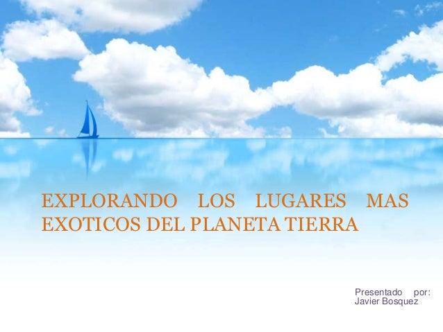 EXPLORANDO LOS LUGARES MAS EXOTICOS DEL PLANETA TIERRA  Presentado por: Javier Bosquez
