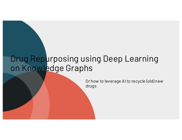 Drug Repurposing using Deep Learning on Knowledge Graphs Or how to leverage AI to recycle (old) new drugs