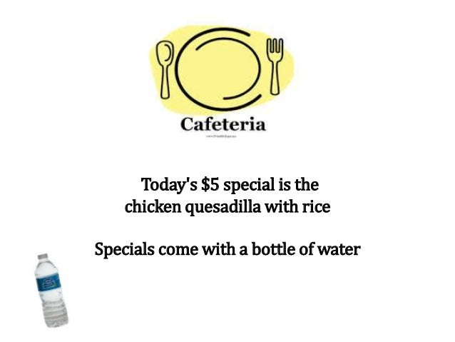 Today's $5 special is the chicken quesadilla with rice Specials come with a bottle of water