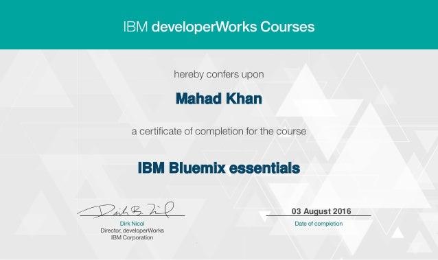 Mahad Khan IBM Bluemix essentials 03 August 2016 Digitally signed by IBM developerWorks Date: 2016.08.03 10:21:08 CEST Rea...